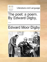 The Poet: A Poem. By Edward Digby, ...