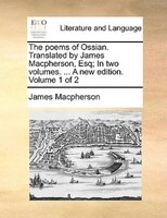 The Poems Of Ossian. Translated By James Macpherson, Esq; In Two Volumes. ... A New Edition. Volume 1 Of 2