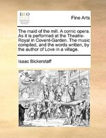 The Maid Of The Mill. A Comic Opera. As It Is Performed At The Theatre-royal In Covent-garden. The Music Compiled, And The Words W