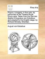 Pizarro. A Tragedy. In Five Acts. As Performed At The Theatre Royal Drury-lane. Taken From The German Drama Of Augustus Von Kotzeb