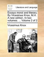 Essays Moral And Literary. By Vicesimus Knox, M.a. A New Edition. In Two Volumes. ...  Volume 2 Of 2