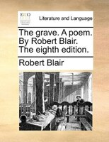 The Grave. A Poem. By Robert Blair. The Eighth Edition.