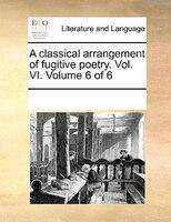 A Classical Arrangement Of Fugitive Poetry. Vol. Vi.  Volume 6 Of 6