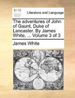 The Adventures Of John Of Gaunt, Duke Of Lancaster. By James White, ...  Volume 3 Of 3