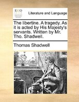 The Libertine. A Tragedy. As It Is Acted By His Majesty's Servants. Written By Mr. Tho. Shadwell.