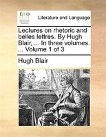 Lectures On Rhetoric And Belles Lettres. By Hugh Blair, ... In Three Volumes. ...  Volume 1 Of 3