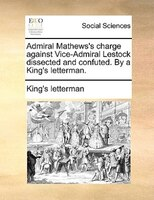 Admiral Mathews's Charge Against Vice-admiral Lestock Dissected And Confuted. By A King's Letterman.