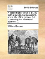 A Second Letter To Sir J- B-, By Birth A Swede, But Naturaliz'd, And A M-r Of The Present P-t: Concerning The Minehead Doctrine. .