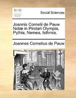 Joannis Cornelii De Pauw Notae In Pindari Olympia, Pythia, Nemea, Isthmia.