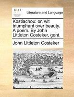 Kostiachou: Or, Wit Triumphant Over Beauty. A Poem. By John Littleton Costeker, Gent.