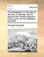 The Inconstant: Or, The Way To Win Him. A Comedy. As It Is Acted At The Theatre-royal In Drury-lane: By Her Majesty