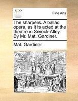 The Sharpers. A Ballad Opera, As It Is Acted At The Theatre In Smock-alley. By Mr. Mat. Gardiner.
