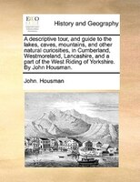 A Descriptive Tour, And Guide To The Lakes, Caves, Mountains, And Other Natural Curiosities, In Cumberland, Westmoreland, Lancashi