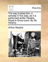 The Way To Keep Him, A Comedy In Five Acts, As It Is Performed At The Theatre-royal In Drury-lane. By Mr. Murphy.