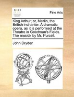 King Arthur; Or, Merlin, The British Inchanter. A Dramatic Opera, As It Is Performed At The Theatre In Goodman's Fields. The Music