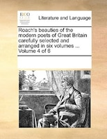 Roach's Beauties Of The Modern Poets Of Great Britain Carefully Selected And Arranged In Six Volumes ...  Volume 4 Of 6
