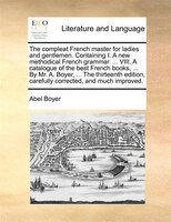 The Compleat French Master For Ladies And Gentlemen. Containing I. A New Methodical French Grammar. ... Viii. A Catalogue Of The B