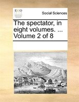 The Spectator, In Eight Volumes. ...  Volume 2 Of 8