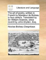 The Art Of Poetry, Written In French By Monsieur De Boileau In Four Canto's. Translated By Sir William Soames, Since Revis'd By Jo