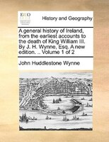 A General History Of Ireland, From The Earliest Accounts To The Death Of King William Iii. By J. H. Wynne, Esq. A New Edition. ..