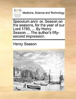 Speculum Anni: Or, Season On The Seasons, For The Year Of Our Lord 1785, ... By Henry Season ... The Author's Fift
