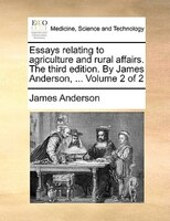 Essays Relating To Agriculture And Rural Affairs. The Third Edition. By James Anderson, ...  Volume 2 Of 2