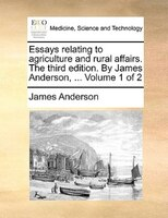 Essays Relating To Agriculture And Rural Affairs. The Third Edition. By James Anderson, ...  Volume 1 Of 2