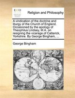 A Vindication Of The Doctrine And Liturgy Of The Church Of England. Occasioned By The Apology Of Theophilus Lindsey, M.a. On Resig