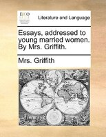 Essays, Addressed To Young Married Women. By Mrs. Griffith.