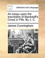 An Essay Upon The Inscription Of Mackduff's Cross In Fife. By J. C.