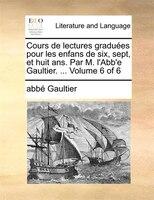 Cours De Lectures Graduées Pour Les Enfans De Six, Sept, Et Huit Ans. Par M. L'abb'e Gaultier. ...  Volume 6 Of 6