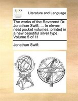 The Works Of The Reverend Dr. Jonathan Swift, ... In Eleven Neat Pocket Volumes, Printed In A New Beautiful Silver Type.  Volume 5