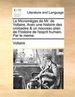 Le Micromégas De Mr. De Voltaire. Avec Une Histoire Des Croisades & Un Nouveau Plan De L'histoire De L'esprit Humain. Par Le Meme.