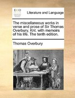 The Miscellaneous Works In Verse And Prose Of Sir Thomas Overbury, Knt. With Memoirs Of His Life. The Tenth Edition.