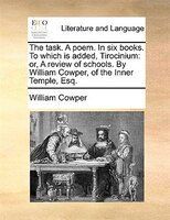 The Task. A Poem. In Six Books. To Which Is Added, Tirocinium: Or, A Review Of Schools. By William Cowper, Of The Inner Temple, Es