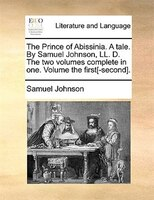 The Prince Of Abissinia. A Tale. By Samuel Johnson, Ll. D. The Two Volumes Complete In One. Volume The First[-second].