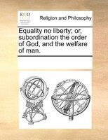 Equality No Liberty; Or, Subordination The Order Of God, And The Welfare Of Man.