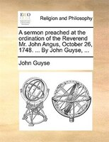 A Sermon Preached At The Ordination Of The Reverend Mr. John Angus, October 26, 1748. ... By John Guyse, ...