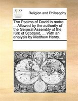 The Psalms Of David In Metre. ... Allowed By The Authority Of The General Assembly Of The Kirk Of Scotland, ... With An Analysis B