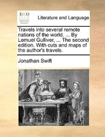 Travels Into Several Remote Nations Of The World. ... By Lemuel Gulliver, ... The Second Edition. With Cuts And Maps Of The Author