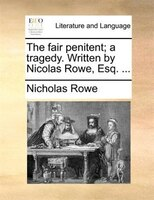 The Fair Penitent; A Tragedy. Written By Nicolas Rowe, Esq. ...