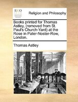 Books Printed For Thomas Astley, (removed From St. Paul's Church-yard) At The Rose In Pater-noster-row, London.