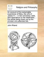An Account Of The Remarkable Experience Of Mary, The Wife Of James H---- In Her Conviction, Faith, And Repentance On Her Death-bed
