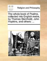 The Whole Book Of Psalms, Collected Into English Metre, By Thomas Sternhold, John Hopkins And Others, ...