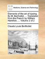 Elements Of The Art Of Dyeing. By M. Berthollet, ... Translated From The French By William Hamilton, ...  Volume 2 Of 2