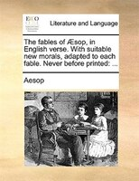 The Fables Of AEsop, In English Verse. With Suitable New Morals, Adapted To Each Fable. Never Before Printed: ...