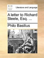 A Letter To Richard Steele, Esq. ...