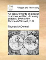 An Essay Towards An Answer To A Book, Entitled, An Essay On Spirit. By The Rev. Thomas M'donnell, D.d.