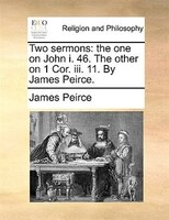 Two Sermons: The One On John I. 46. The Other On 1 Cor. Iii. 11. By James Peirce.