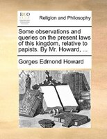 Some Observations And Queries On The Present Laws Of This Kingdom, Relative To Papists. By Mr. Howard, ...